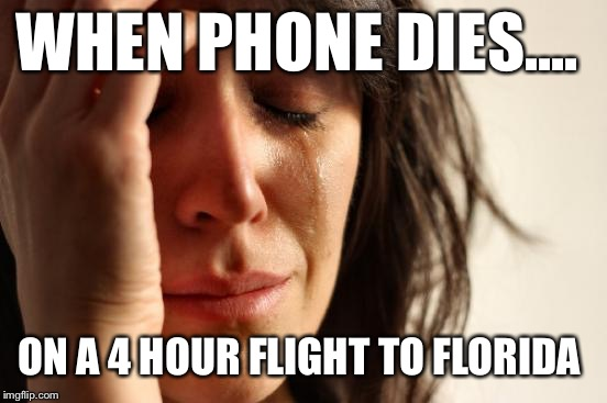 First World Problems Meme | WHEN PHONE DIES.... ON A 4 HOUR FLIGHT TO FLORIDA | image tagged in memes,first world problems | made w/ Imgflip meme maker