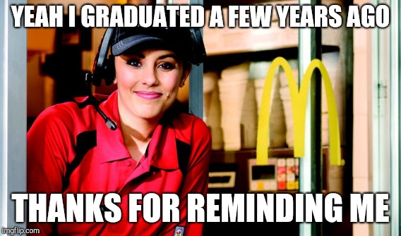 YEAH I GRADUATED A FEW YEARS AGO THANKS FOR REMINDING ME | made w/ Imgflip meme maker
