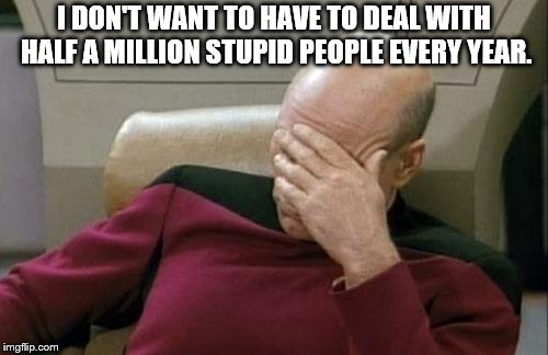 Captain Picard Facepalm Meme | I DON'T WANT TO HAVE TO DEAL WITH HALF A MILLION STUPID PEOPLE EVERY YEAR. | image tagged in memes,captain picard facepalm | made w/ Imgflip meme maker