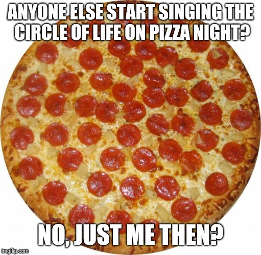 Pizza | ANYONE ELSE START SINGING THE CIRCLE OF LIFE ON PIZZA NIGHT? NO, JUST ME THEN? | image tagged in pizza | made w/ Imgflip meme maker
