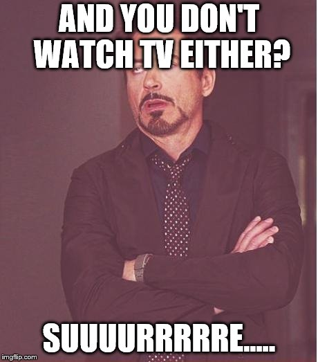Face You Make Robert Downey Jr Meme | AND YOU DON'T WATCH TV EITHER? SUUUURRRRRE..... | image tagged in memes,face you make robert downey jr | made w/ Imgflip meme maker