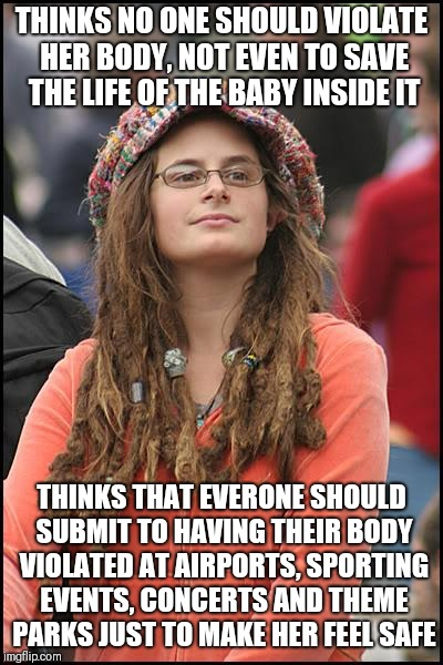 College Liberal Meme | THINKS NO ONE SHOULD VIOLATE HER BODY, NOT EVEN TO SAVE THE LIFE OF THE BABY INSIDE IT THINKS THAT EVERONE SHOULD SUBMIT TO HAVING THEIR BOD | image tagged in memes,college liberal | made w/ Imgflip meme maker