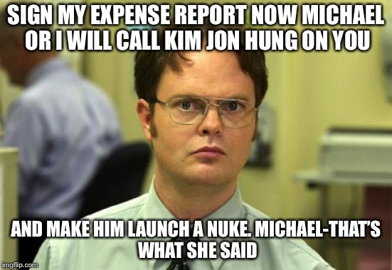 Dwight Schrute Meme | SIGN MY EXPENSE REPORT NOW MICHAEL OR I WILL CALL KIM JON HUNG ON YOU AND MAKE HIM LAUNCH A NUKE.MICHAEL-THAT'S WHAT SHE SAID | image tagged in memes,dwight schrute | made w/ Imgflip meme maker