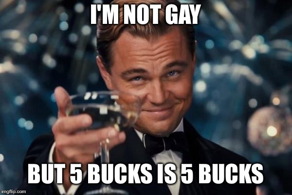 Gotta earn that cash | I'M NOT GAY BUT 5 BUCKS IS 5 BUCKS | image tagged in memes,leonardo dicaprio cheers,gay,prostitute | made w/ Imgflip meme maker