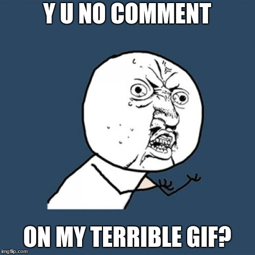 Y U No Meme | Y U NO COMMENT ON MY TERRIBLE GIF? | image tagged in memes,y u no | made w/ Imgflip meme maker