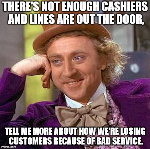 Creepy Condescending Wonka Meme | THERE'S NOT ENOUGH CASHIERS AND LINES ARE OUT THE DOOR, TELL ME MORE ABOUT HOW WE'RE LOSING CUSTOMERS BECAUSE OF BAD SERVICE. | image tagged in memes,creepy condescending wonka | made w/ Imgflip meme maker