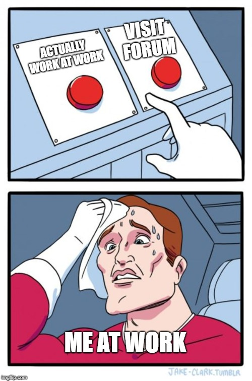 Two Buttons Meme | ACTUALLY WORK AT WORK VISIT FORUM ME AT WORK | image tagged in memes,two buttons | made w/ Imgflip meme maker