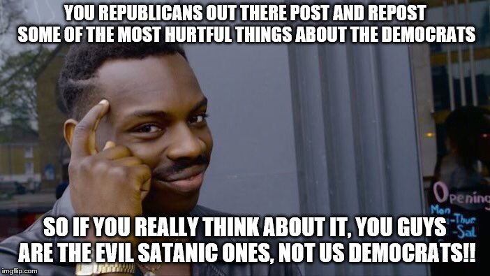 Just stop with the shitting on us already ok? Hillary Clinton is NOT Satan!! Nor are democrats all devil worshippers!!  | YOU REPUBLICANS OUT THERE POST AND REPOST SOME OF THE MOST HURTFUL THINGS ABOUT THE DEMOCRATS SO IF YOU REALLY THINK ABOUT IT, YOU GUYS ARE  | image tagged in memes,roll safe think about it | made w/ Imgflip meme maker