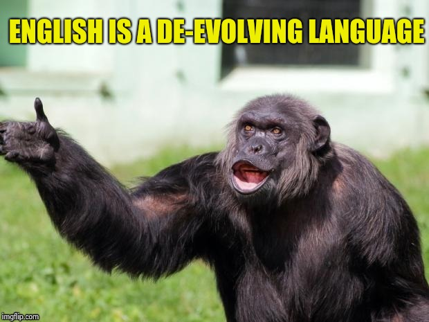 Gorilla your dreams | ENGLISH IS A DE-EVOLVING LANGUAGE | image tagged in gorilla your dreams | made w/ Imgflip meme maker