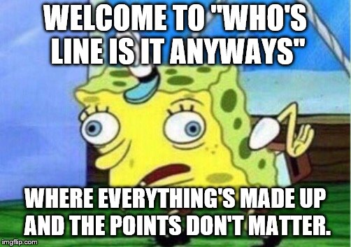 "Mocking Spongebob Meme | WELCOME TO ""WHO'S LINE IS IT ANYWAYS"" WHERE EVERYTHING'S MADE UP AND THE POINTS DON'T MATTER. 