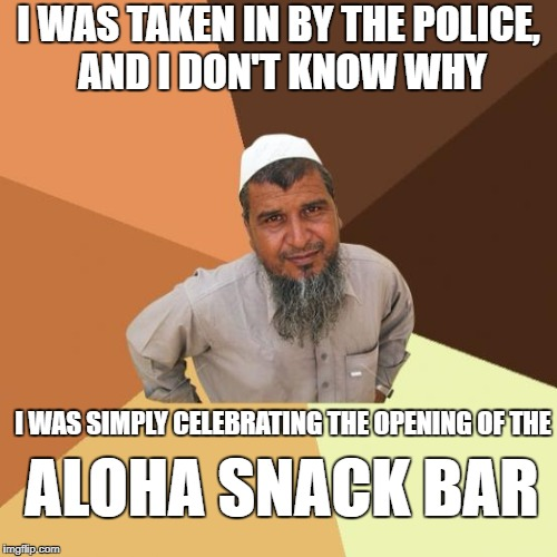 Successful arab guy | I WAS TAKEN IN BY THE POLICE, AND I DON'T KNOW WHY I WAS SIMPLY CELEBRATING THE OPENING OF THE ALOHA SNACK BAR | image tagged in successful arab guy | made w/ Imgflip meme maker