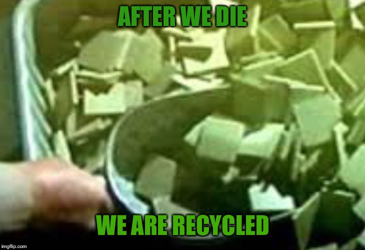 AFTER WE DIE WE ARE RECYCLED | made w/ Imgflip meme maker