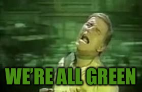 WE'RE ALL GREEN | made w/ Imgflip meme maker