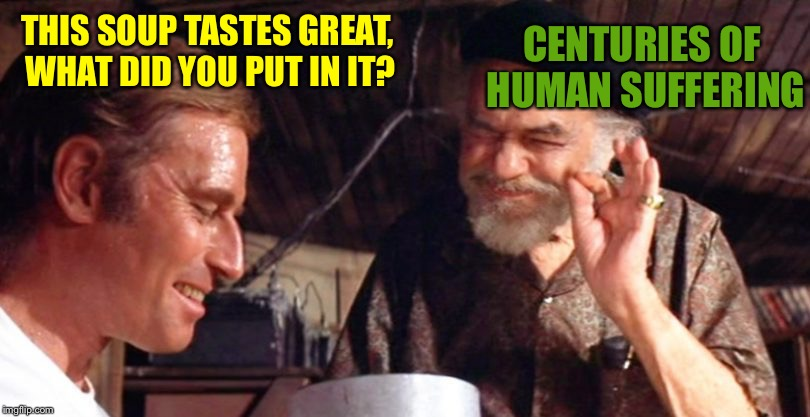 THIS SOUP TASTES GREAT, WHAT DID YOU PUT IN IT? CENTURIES OF HUMAN SUFFERING | made w/ Imgflip meme maker