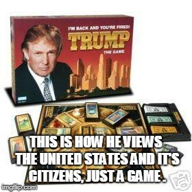 The Game | THIS IS HOW HE VIEWS THE UNITED STATES AND IT'S CITIZENS, JUST A GAME . | image tagged in game,trump,lives,bad | made w/ Imgflip meme maker