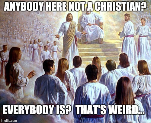 ANYBODY HERE NOT A CHRISTIAN? EVERYBODY IS?  THAT'S WEIRD... | made w/ Imgflip meme maker