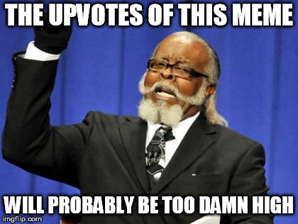 Too Damn High Meme | THE UPVOTES OF THIS MEME WILL PROBABLY BE TOO DAMN HIGH | image tagged in memes,too damn high | made w/ Imgflip meme maker