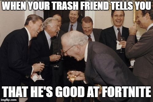 Laughing Men In Suits Meme | WHEN YOUR TRASH FRIEND TELLS YOU THAT HE'S GOOD AT FORTNITE | image tagged in memes,laughing men in suits | made w/ Imgflip meme maker