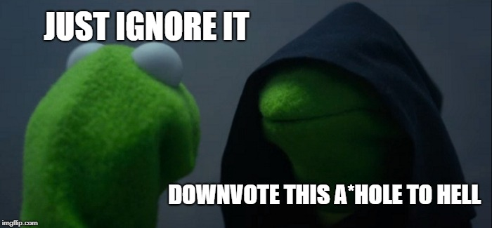 Evil Kermit Meme | JUST IGNORE IT DOWNVOTE THIS A*HOLE TO HELL | image tagged in memes,evil kermit | made w/ Imgflip meme maker