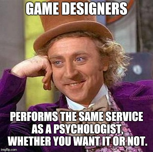 Creepy Condescending Wonka Meme | GAME DESIGNERS PERFORMS THE SAME SERVICE AS A PSYCHOLOGIST, WHETHER YOU WANT IT OR NOT. | image tagged in memes,creepy condescending wonka | made w/ Imgflip meme maker