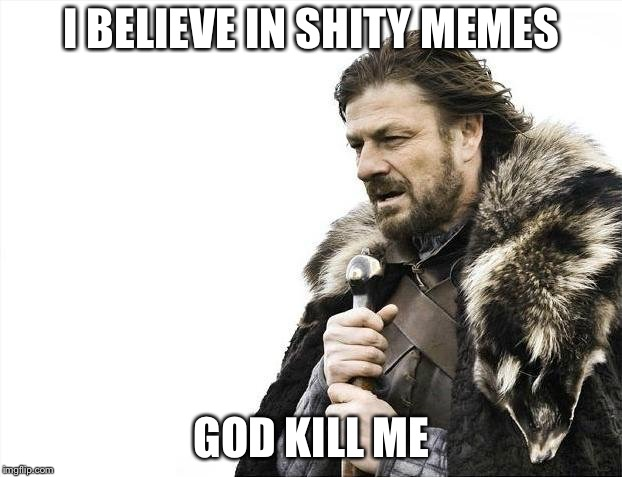 Brace Yourselves X is Coming Meme | I BELIEVE IN SHITY MEMES GOD KILL ME | image tagged in memes,brace yourselves x is coming | made w/ Imgflip meme maker