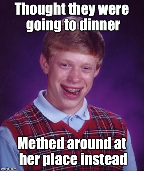 Bad Luck Brian Meme | Thought they were going to dinner Methed around at her place instead | image tagged in memes,bad luck brian | made w/ Imgflip meme maker