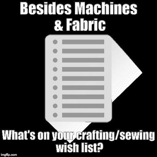 Besides Machines & Fabric What's on your crafting/sewing wish list? | image tagged in crafting wish list | made w/ Imgflip meme maker