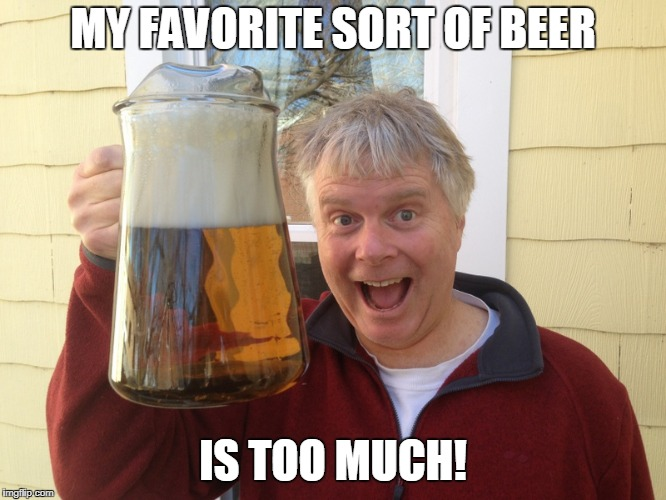 MY FAVORITE SORT OF BEER IS TOO MUCH! | made w/ Imgflip meme maker
