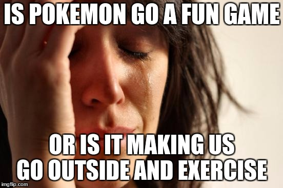 First World Problems Meme | IS POKEMON GO A FUN GAME OR IS IT MAKING US GO OUTSIDE AND EXERCISE | image tagged in memes,first world problems | made w/ Imgflip meme maker