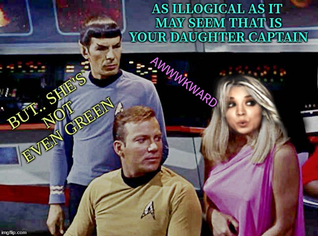 Priceline deals on the enterprise... | AS ILLOGICAL AS IT MAY SEEM THAT IS YOUR DAUGHTER CAPTAIN AWWWKWARD BUT.. SHE'S NOT EVEN GREEN | image tagged in captain kirk,kaley cuoco,spock,awkward | made w/ Imgflip meme maker