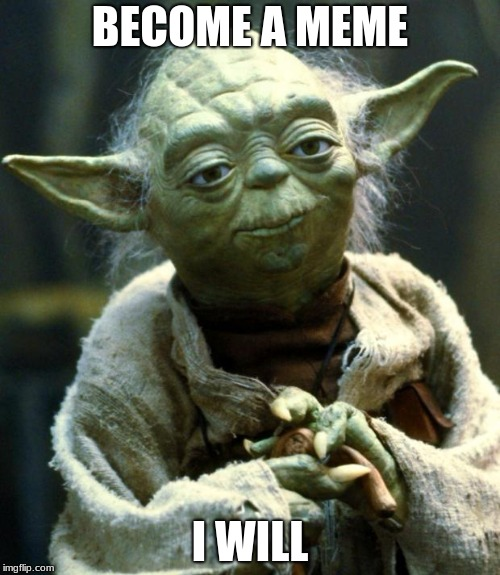 Star Wars Yoda Meme | BECOME A MEME I WILL | image tagged in memes,star wars yoda | made w/ Imgflip meme maker