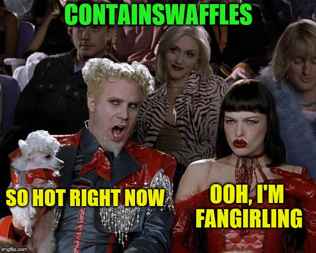 CONTAINSWAFFLES SO HOT RIGHT NOW OOH, I'M FANGIRLING | made w/ Imgflip meme maker