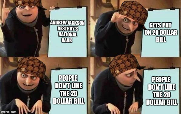 Gru's Plan | ANDREW JACKSON DESTROY'S NATIONAL BANK GETS PUT ON 20 DOLLAR BILL PEOPLE DON'T LIKE THE 20 DOLLAR BILL PEOPLE DON'T LIKE THE 20 DOLLAR BILL | image tagged in gru's plan,scumbag | made w/ Imgflip meme maker