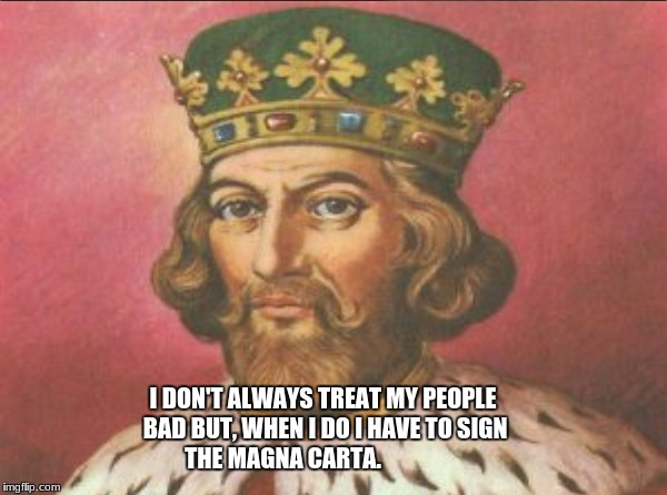 King John meme | I DON'T ALWAYS TREAT MY PEOPLE BAD BUT, WHEN I DO I HAVE TO SIGN THE MAGNA CARTA. | image tagged in king john | made w/ Imgflip meme maker