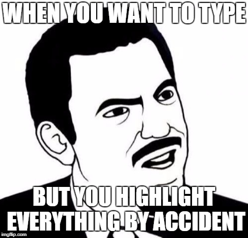 Seriously Face Meme |  WHEN YOU WANT TO TYPE; BUT YOU HIGHLIGHT EVERYTHING BY ACCIDENT | image tagged in memes,seriously face | made w/ Imgflip meme maker