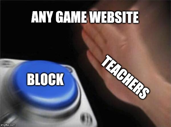 school computers | ANY GAME WEBSITE BLOCK TEACHERS | image tagged in memes,blank nut button | made w/ Imgflip meme maker