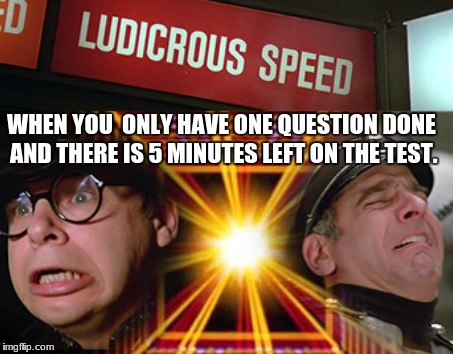 Ludicrous speed GO! | WHEN YOU  ONLY HAVE ONE QUESTION DONE AND THERE IS 5 MINUTES LEFT ON THE TEST. | image tagged in spaceballs,memes,school,tests | made w/ Imgflip meme maker