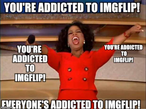 Oprah You Get A Meme | YOU'RE ADDICTED TO IMGFLIP! EVERYONE'S ADDICTED TO IMGFLIP! YOU'RE ADDICTED TO IMGFLIP! YOU'RE ADDICTED TO IMGFLIP! | image tagged in memes,oprah you get a | made w/ Imgflip meme maker