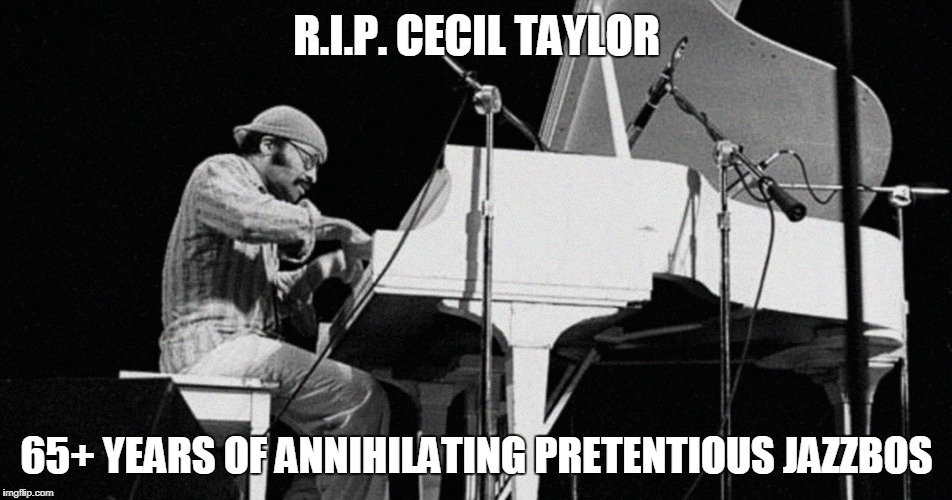 the man was an original in a world of those who aren't | R.I.P. CECIL TAYLOR 65+ YEARS OF ANNIHILATING PRETENTIOUS JAZZBOS | image tagged in memes,r i p,rip,jazz,cecil taylor,original | made w/ Imgflip meme maker