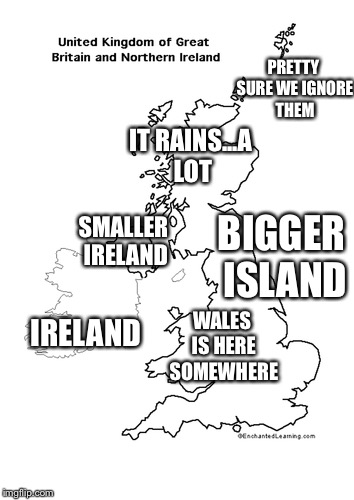 The Map of the UK in my mind | IRELAND SMALLER IRELAND PRETTY SURE WE IGNORE THEM IT RAINS...A LOT WALES IS HERE SOMEWHERE BIGGER ISLAND | image tagged in memes,other,map,uk,truth,funny | made w/ Imgflip meme maker
