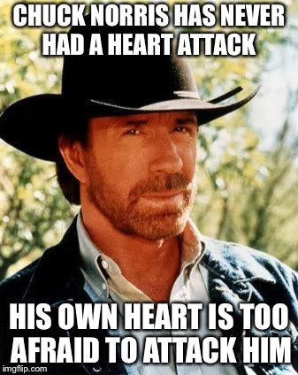 Chuck Norris Meme | CHUCK NORRIS HAS NEVER HAD A HEART ATTACK HIS OWN HEART IS TOO AFRAID TO ATTACK HIM | image tagged in memes,chuck norris | made w/ Imgflip meme maker
