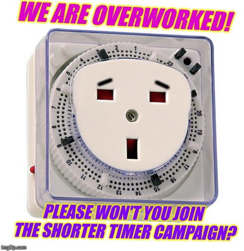 WE ARE OVERWORKED! PLEASE WON'T YOU JOIN THE SHORTER TIMER CAMPAIGN? _ _ | made w/ Imgflip meme maker