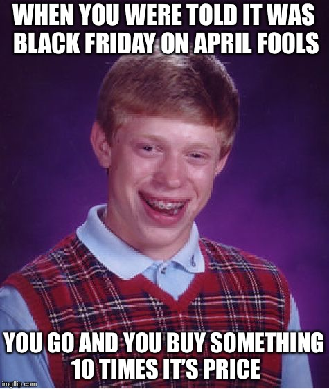 Bad Luck Brian Meme | WHEN YOU WERE TOLD IT WAS BLACK FRIDAY ON APRIL FOOLS YOU GO AND YOU BUY SOMETHING 10 TIMES IT'S PRICE | image tagged in memes,bad luck brian | made w/ Imgflip meme maker