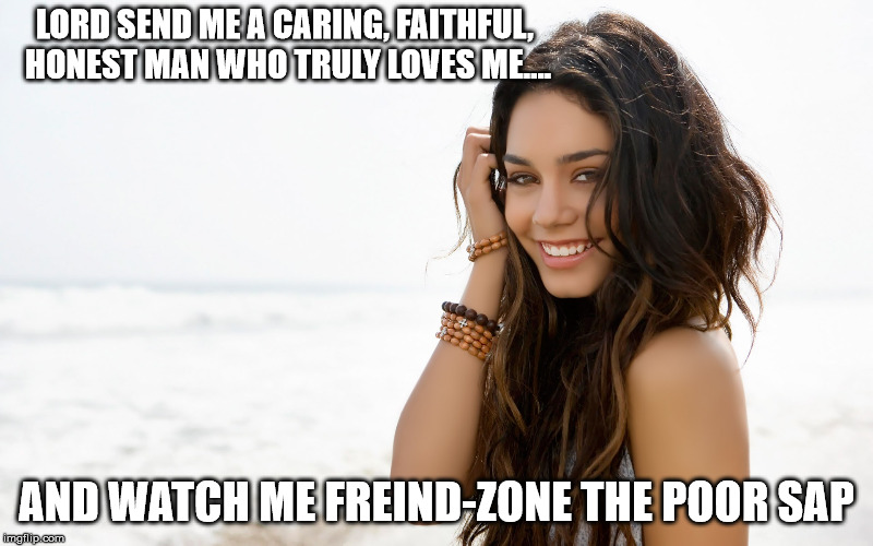 Beautiful girl | LORD SEND ME A CARING, FAITHFUL, HONEST MAN WHO TRULY LOVES ME.... AND WATCH ME FREIND-ZONE THE POOR SAP | image tagged in beautiful girl | made w/ Imgflip meme maker