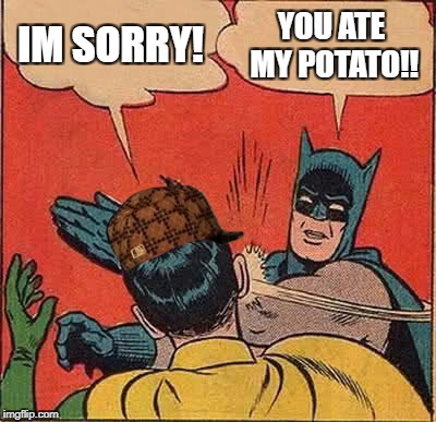 Batman Slapping Robin Meme | IM SORRY! YOU ATE MY POTATO!! | image tagged in memes,batman slapping robin,scumbag | made w/ Imgflip meme maker