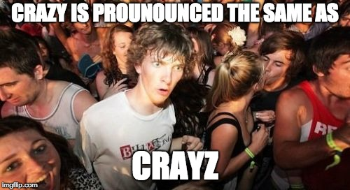 That's Crayz | CRAZY IS PROUNOUNCED THE SAME AS CRAYZ | image tagged in memes,sudden clarity clarence | made w/ Imgflip meme maker