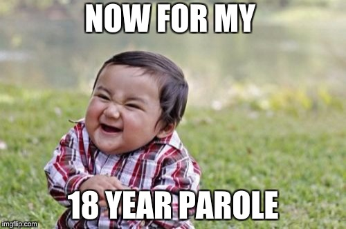 Evil Toddler Meme | NOW FOR MY 18 YEAR PAROLE | image tagged in memes,evil toddler | made w/ Imgflip meme maker