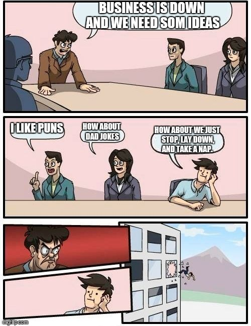 Boardroom Meeting Suggestion Meme | BUSINESS IS DOWN AND WE NEED SOM IDEAS I LIKE PUNS HOW ABOUT DAD JOKES HOW ABOUT WE JUST STOP, LAY DOWN, AND TAKE A NAP. | image tagged in memes,boardroom meeting suggestion | made w/ Imgflip meme maker