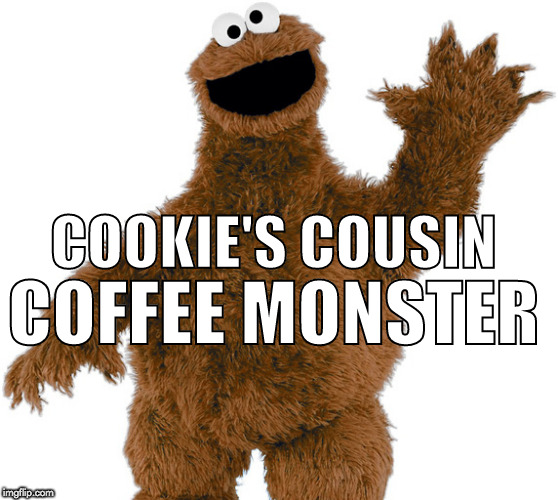 Cookie monster's cousin, Coffee monster! | COOKIE'S COUSIN COFFEE MONSTER | image tagged in cookie monster,coffee monster,coffee | made w/ Imgflip meme maker