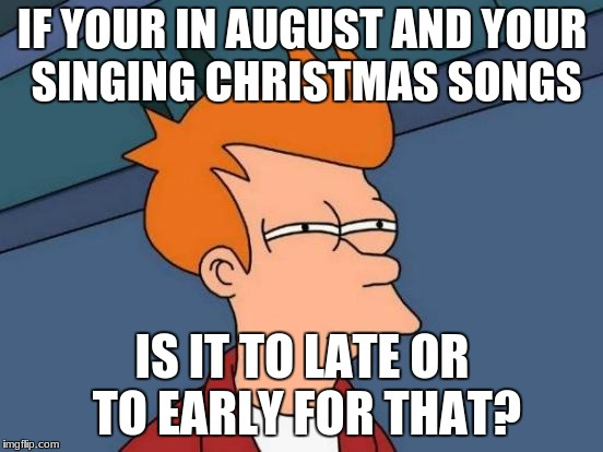 Futurama Fry Meme | IF YOUR IN AUGUST AND YOUR SINGING CHRISTMAS SONGS IS IT TO LATE OR TO EARLY FOR THAT? | image tagged in memes,futurama fry | made w/ Imgflip meme maker